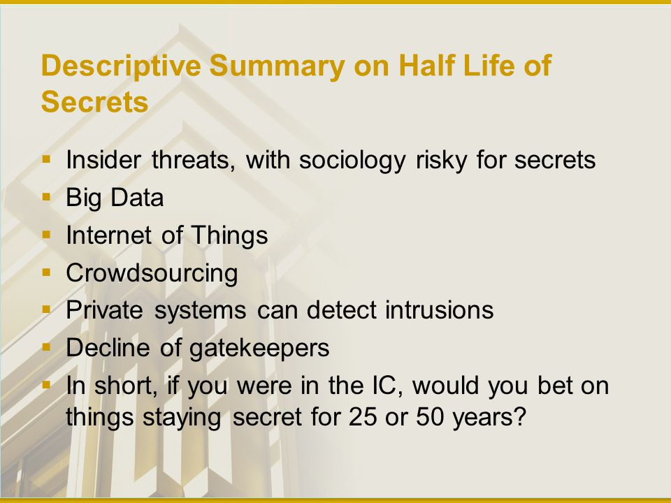 Descriptive Summary on Half Life of Secrets  Insider threats, with sociology risky for secrets  Big Data  Internet of Things  Crowdsourcing  Private systems can detect intrusions  Decline of gatekeepers  In short, if you were in the IC, would you bet on things staying secret for 25 or 50 years