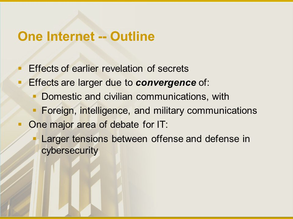 One Internet -- Outline  Effects of earlier revelation of secrets  Effects are larger due to convergence of:  Domestic and civilian communications, with  Foreign, intelligence, and military communications  One major area of debate for IT:  Larger tensions between offense and defense in cybersecurity
