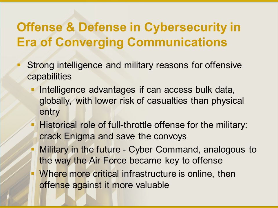 Offense & Defense in Cybersecurity in Era of Converging Communications  Strong intelligence and military reasons for offensive capabilities  Intelligence advantages if can access bulk data, globally, with lower risk of casualties than physical entry  Historical role of full-throttle offense for the military: crack Enigma and save the convoys  Military in the future - Cyber Command, analogous to the way the Air Force became key to offense  Where more critical infrastructure is online, then offense against it more valuable