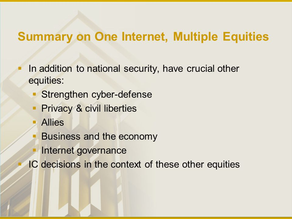 Summary on One Internet, Multiple Equities  In addition to national security, have crucial other equities:  Strengthen cyber-defense  Privacy & civil liberties  Allies  Business and the economy  Internet governance  IC decisions in the context of these other equities