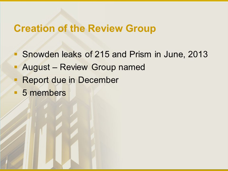 Creation of the Review Group  Snowden leaks of 215 and Prism in June, 2013  August – Review Group named  Report due in December  5 members