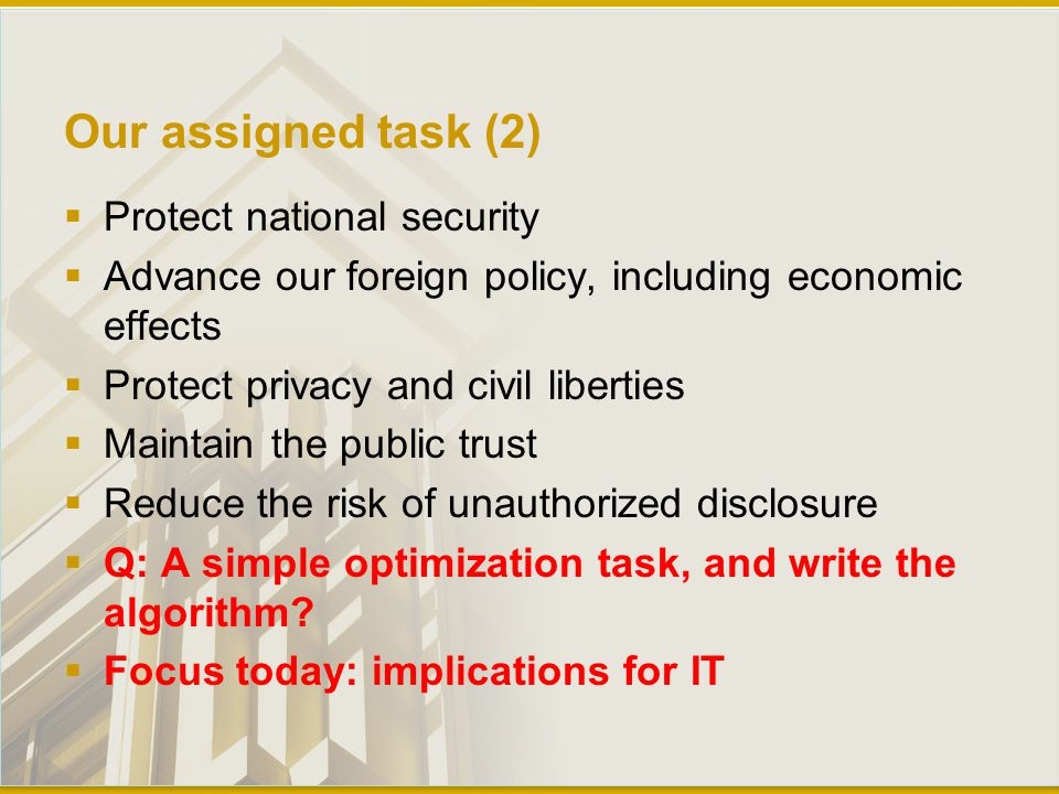 Our assigned task (2)  Protect national security  Advance our foreign policy, including economic effects  Protect privacy and civil liberties  Maintain the public trust  Reduce the risk of unauthorized disclosure  Q: A simple optimization task, and write the algorithm.