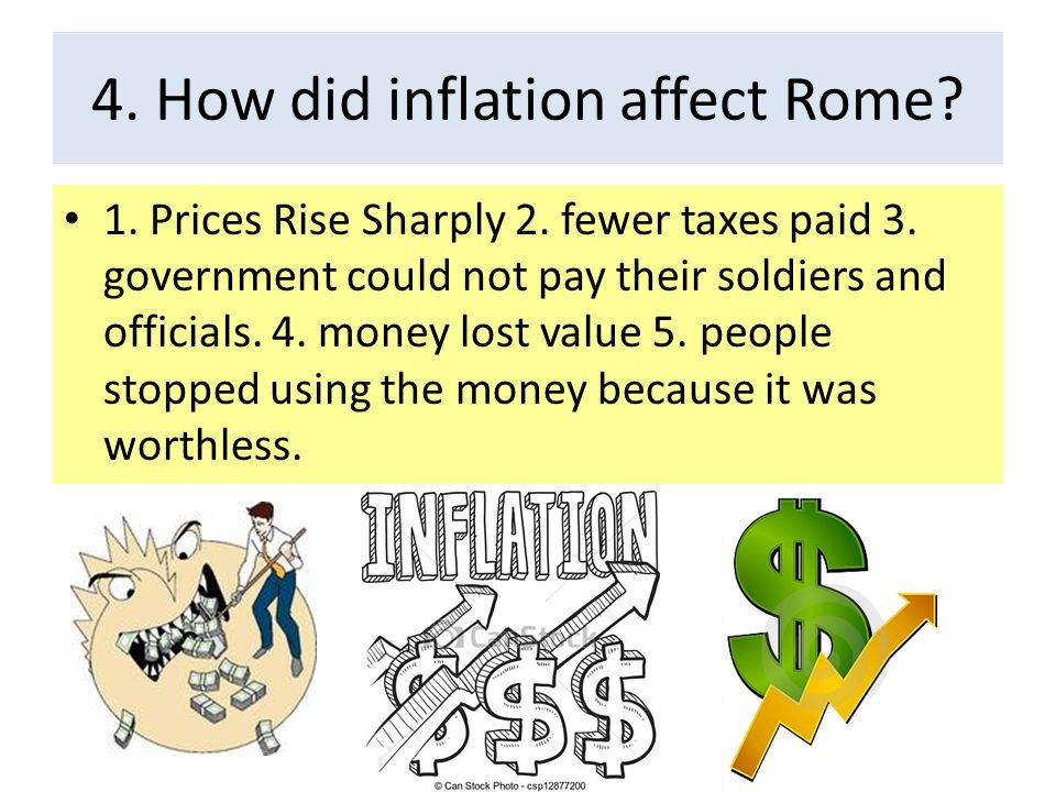 4. How did inflation affect Rome? 1. Prices Rise Sharply 2. fewer taxes paid 3. government could not pay their soldiers and officials. 4. money lost v