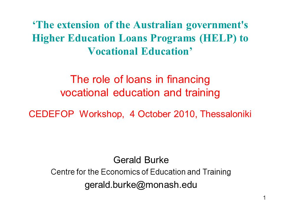 'The extension of the Australian government s Higher Education Loans Programs (HELP) to Vocational Education' The role of loans in financing vocational education and training CEDEFOP Workshop, 4 October 2010, Thessaloniki Gerald Burke Centre for the Economics of Education and Training gerald.burke@monash.edu 1