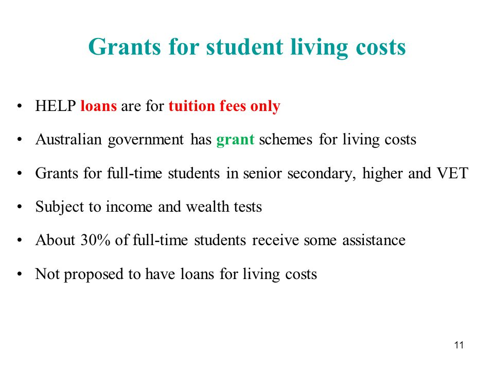 Grants for student living costs HELP loans are for tuition fees only Australian government has grant schemes for living costs Grants for full-time students in senior secondary, higher and VET Subject to income and wealth tests About 30% of full-time students receive some assistance Not proposed to have loans for living costs 11