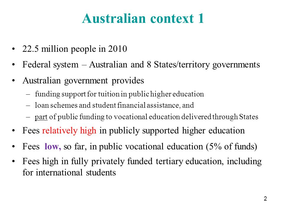 Australian context 1 22.5 million people in 2010 Federal system – Australian and 8 States/territory governments Australian government provides –funding support for tuition in public higher education –loan schemes and student financial assistance, and –part of public funding to vocational education delivered through States Fees relatively high in publicly supported higher education Fees low, so far, in public vocational education (5% of funds) Fees high in fully privately funded tertiary education, including for international students 2