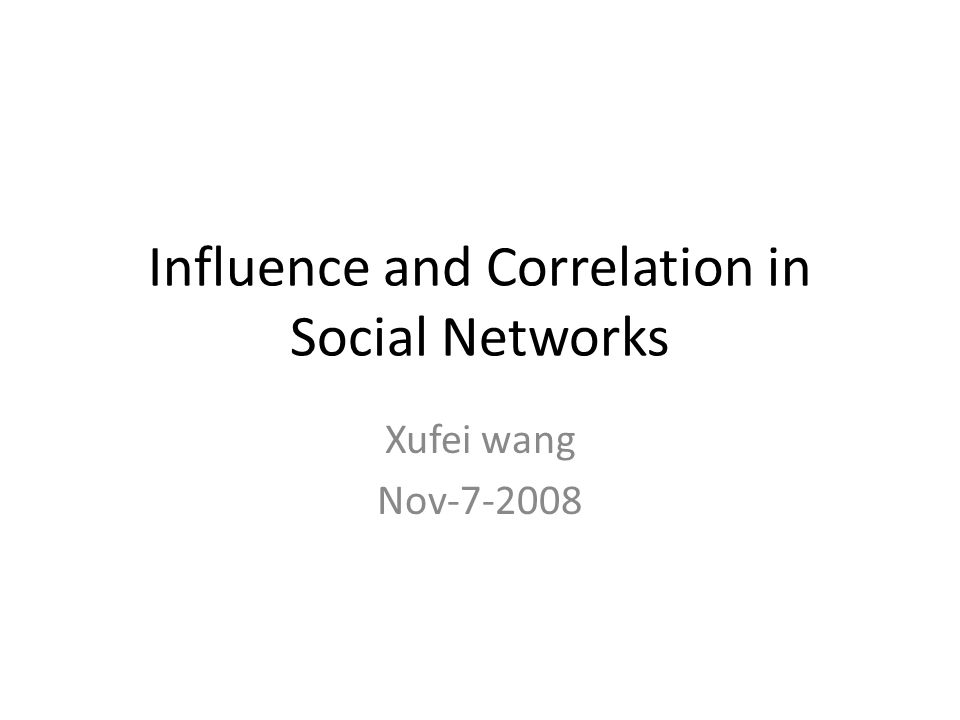 Influence and Correlation in Social Networks Xufei wang Nov-7-2008