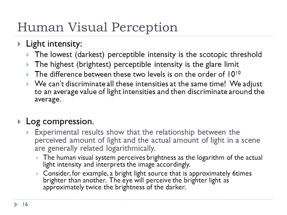 Human Visual Perception  Light intensity:  The lowest (darkest) perceptible intensity is the scotopic threshold  The highest (brightest) perceptible intensity is the glare limit  The difference between these two levels is on the order of 10 10  We can't discriminate all these intensities at the same time.