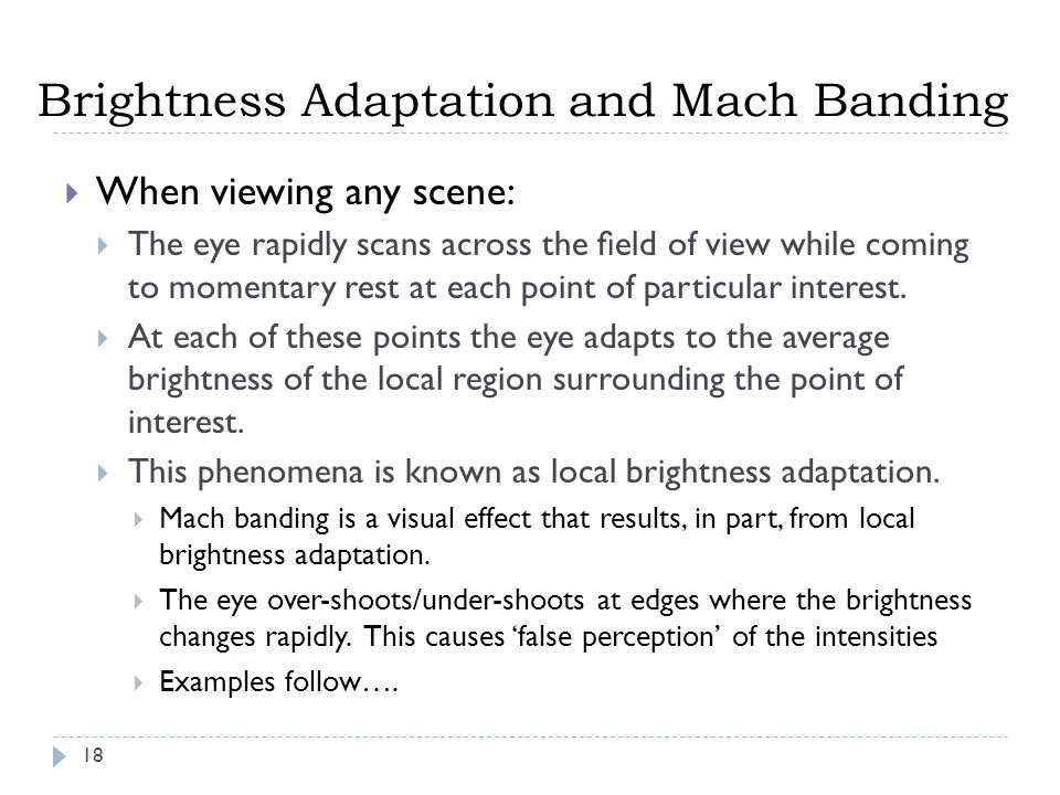Brightness Adaptation and Mach Banding 18  When viewing any scene:  The eye rapidly scans across the field of view while coming to momentary rest at