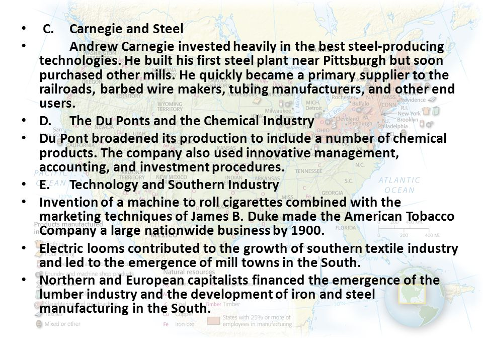 C.Carnegie and Steel Andrew Carnegie invested heavily in the best steel-producing technologies. He built his first steel plant near Pittsburgh but soo