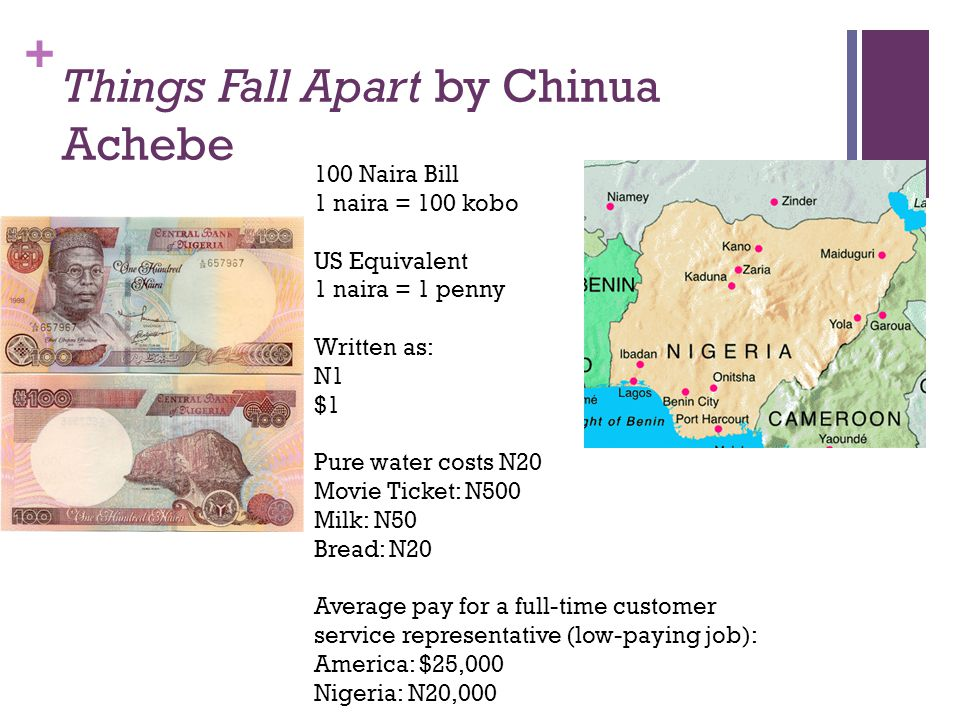 + Things Fall Apart by Chinua Achebe 100 Naira Bill 1 naira = 100 kobo US Equivalent 1 naira = 1 penny Written as: N1 $1 Pure water costs N20 Movie Ticket: N500 Milk: N50 Bread: N20 Average pay for a full-time customer service representative (low-paying job): America: $25,000 Nigeria: N20,000