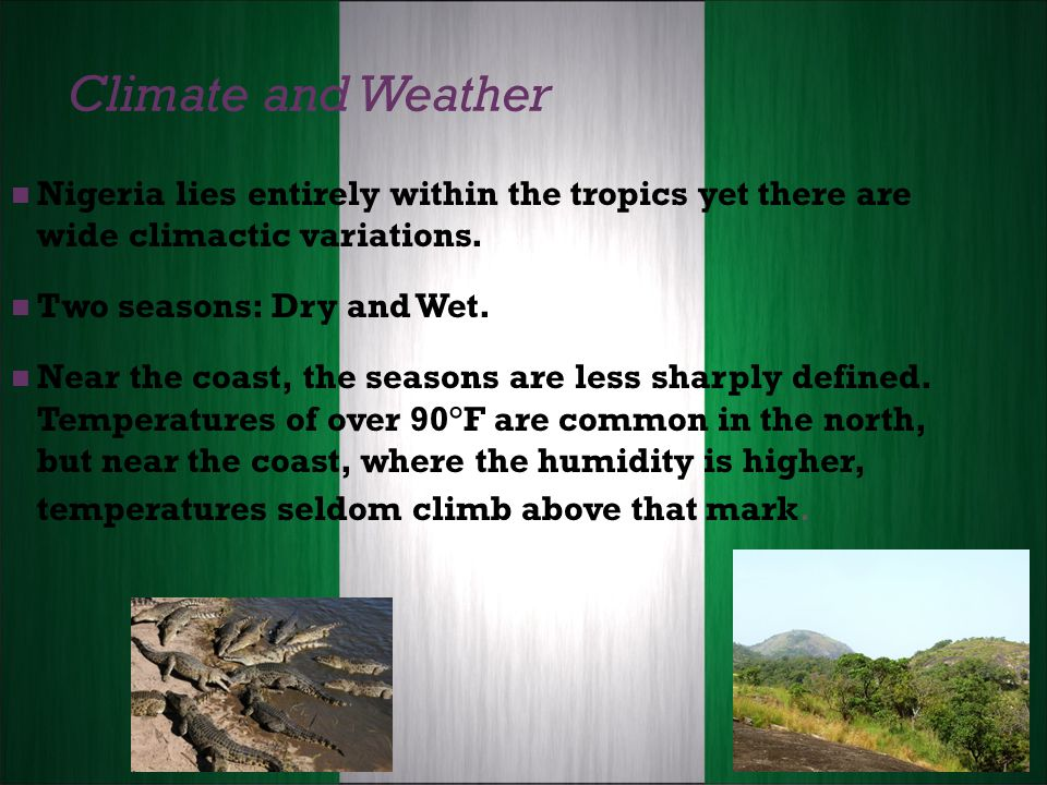 Climate and Weather Nigeria lies entirely within the tropics yet there are wide climactic variations.