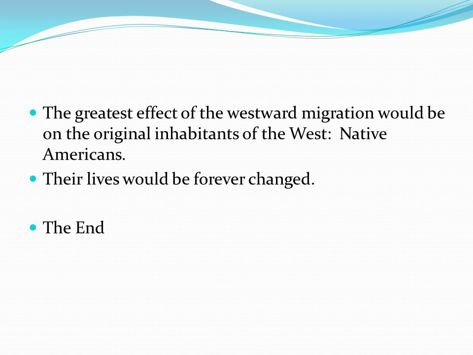 The greatest effect of the westward migration would be on the original inhabitants of the West: Native Americans.