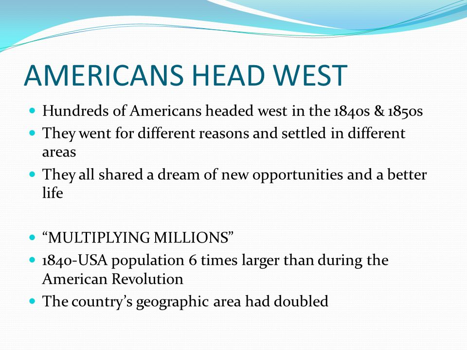 AMERICANS HEAD WEST Hundreds of Americans headed west in the 1840s & 1850s They went for different reasons and settled in different areas They all shared a dream of new opportunities and a better life MULTIPLYING MILLIONS 1840-USA population 6 times larger than during the American Revolution The country's geographic area had doubled