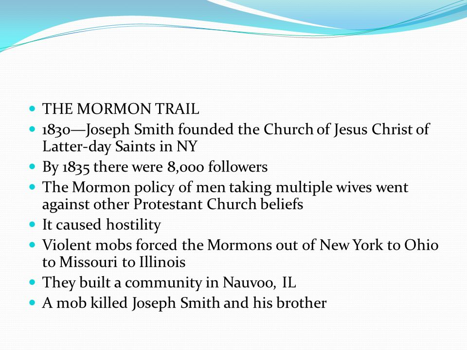 THE MORMON TRAIL 1830—Joseph Smith founded the Church of Jesus Christ of Latter-day Saints in NY By 1835 there were 8,000 followers The Mormon policy of men taking multiple wives went against other Protestant Church beliefs It caused hostility Violent mobs forced the Mormons out of New York to Ohio to Missouri to Illinois They built a community in Nauvoo, IL A mob killed Joseph Smith and his brother