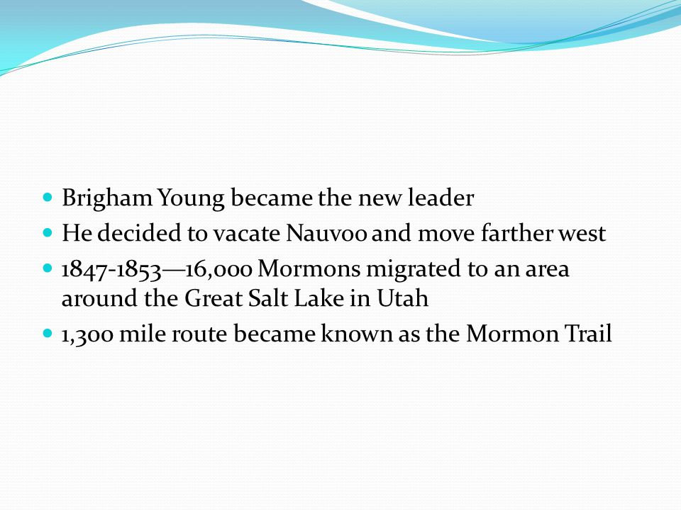 Brigham Young became the new leader He decided to vacate Nauvoo and move farther west 1847-1853—16,000 Mormons migrated to an area around the Great Salt Lake in Utah 1,300 mile route became known as the Mormon Trail