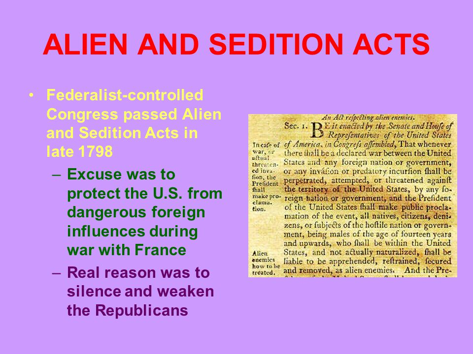 ALIEN AND SEDITION ACTS Federalist-controlled Congress passed Alien and Sedition Acts in late 1798 –Excuse was to protect the U.S.