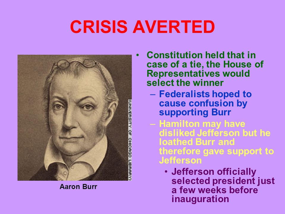 CRISIS AVERTED Constitution held that in case of a tie, the House of Representatives would select the winner –Federalists hoped to cause confusion by supporting Burr –Hamilton may have disliked Jefferson but he loathed Burr and therefore gave support to Jefferson Jefferson officially selected president just a few weeks before inauguration Aaron Burr