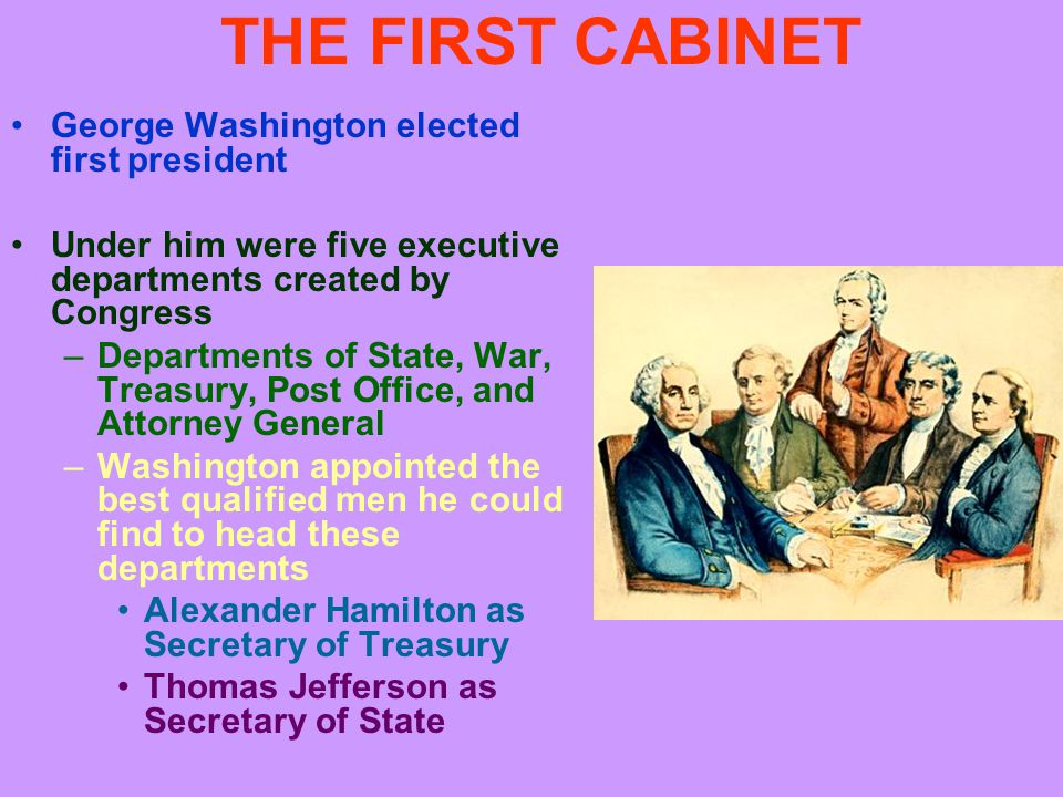 THE FIRST CABINET George Washington elected first president Under him were five executive departments created by Congress –Departments of State, War, Treasury, Post Office, and Attorney General –Washington appointed the best qualified men he could find to head these departments Alexander Hamilton as Secretary of Treasury Thomas Jefferson as Secretary of State