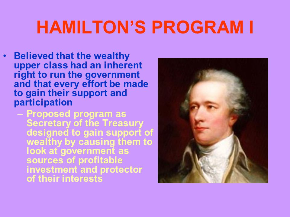 HAMILTON'S PROGRAM I Believed that the wealthy upper class had an inherent right to run the government and that every effort be made to gain their support and participation –Proposed program as Secretary of the Treasury designed to gain support of wealthy by causing them to look at government as sources of profitable investment and protector of their interests