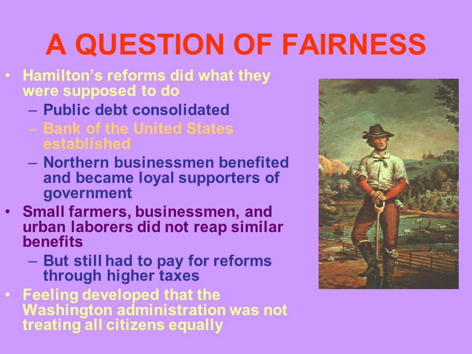 A QUESTION OF FAIRNESS Hamilton's reforms did what they were supposed to do –Public debt consolidated –Bank of the United States established –Northern businessmen benefited and became loyal supporters of government Small farmers, businessmen, and urban laborers did not reap similar benefits –But still had to pay for reforms through higher taxes Feeling developed that the Washington administration was not treating all citizens equally