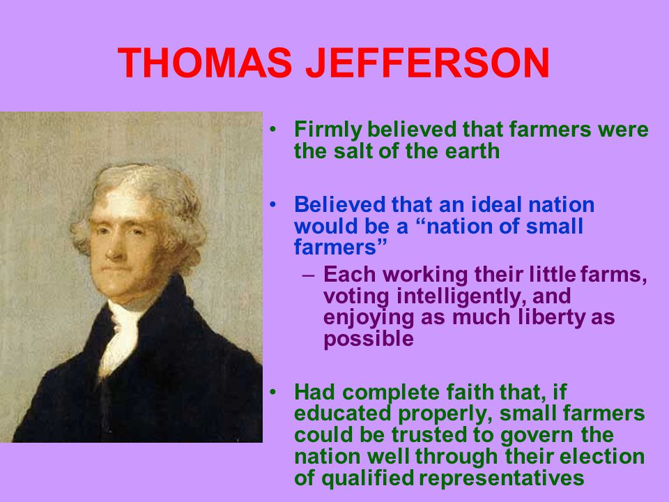 JEFFERSON AND HAMILTON Hated industry because he felt industrial development would drive farmers into cities, deprive them of their property, and turn them into evil urban mobs Jefferson's views were the complete opposite of Hamilton's –Hamilton favored industrial and urban growth and didn't like or trust the common man –Jefferson feared industrial and urban growth and idealized the common man