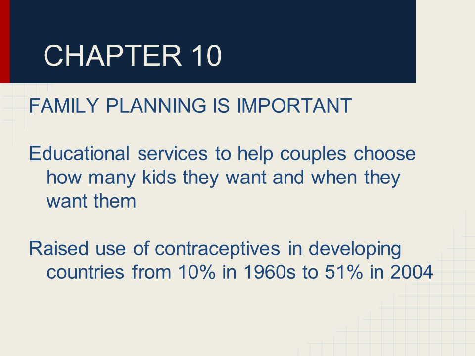 CHAPTER 10 FAMILY PLANNING IS IMPORTANT Educational services to help couples choose how many kids they want and when they want them Raised use of contraceptives in developing countries from 10% in 1960s to 51% in 2004