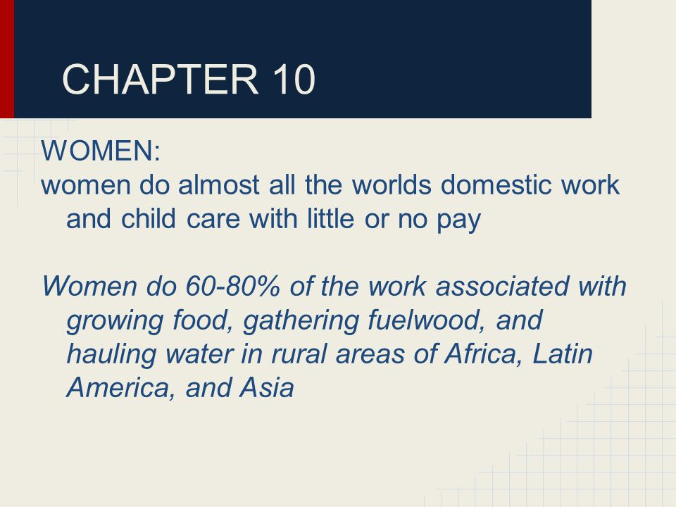 CHAPTER 10 WOMEN: women do almost all the worlds domestic work and child care with little or no pay Women do 60-80% of the work associated with growing food, gathering fuelwood, and hauling water in rural areas of Africa, Latin America, and Asia