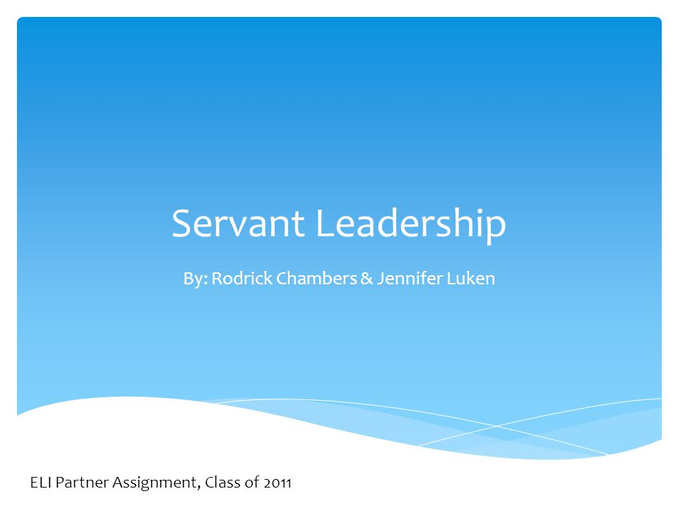 Servant Leadership By: Rodrick Chambers & Jennifer Luken ELI Partner Assignment, Class of 2011