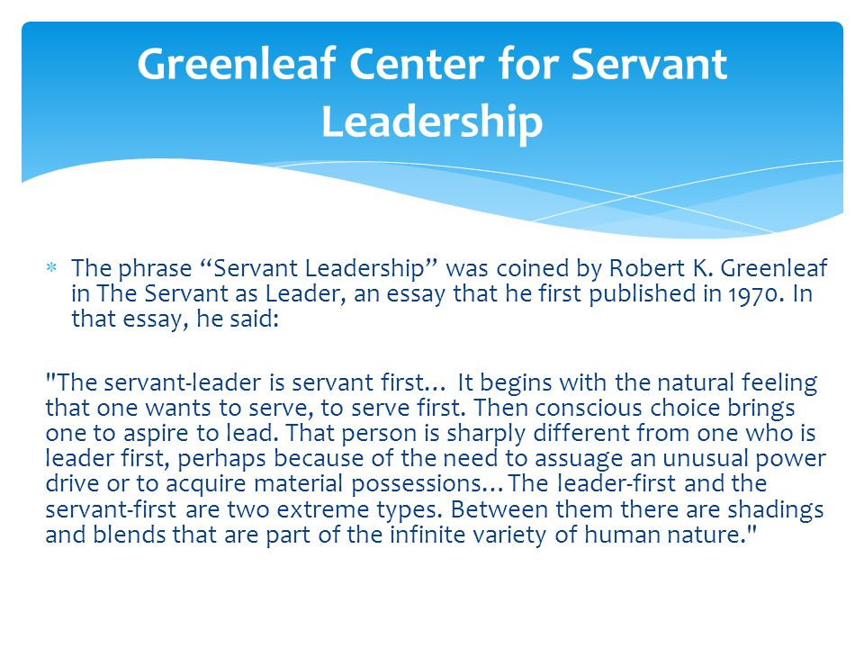 " The phrase ""Servant Leadership"" was coined by Robert K. Greenleaf in The Servant as Leader, an essay that he first published in 1970. In that essay,"