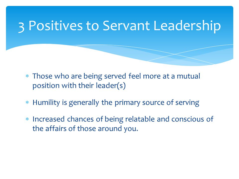  Those who are being served feel more at a mutual position with their leader(s)  Humility is generally the primary source of serving  Increased cha