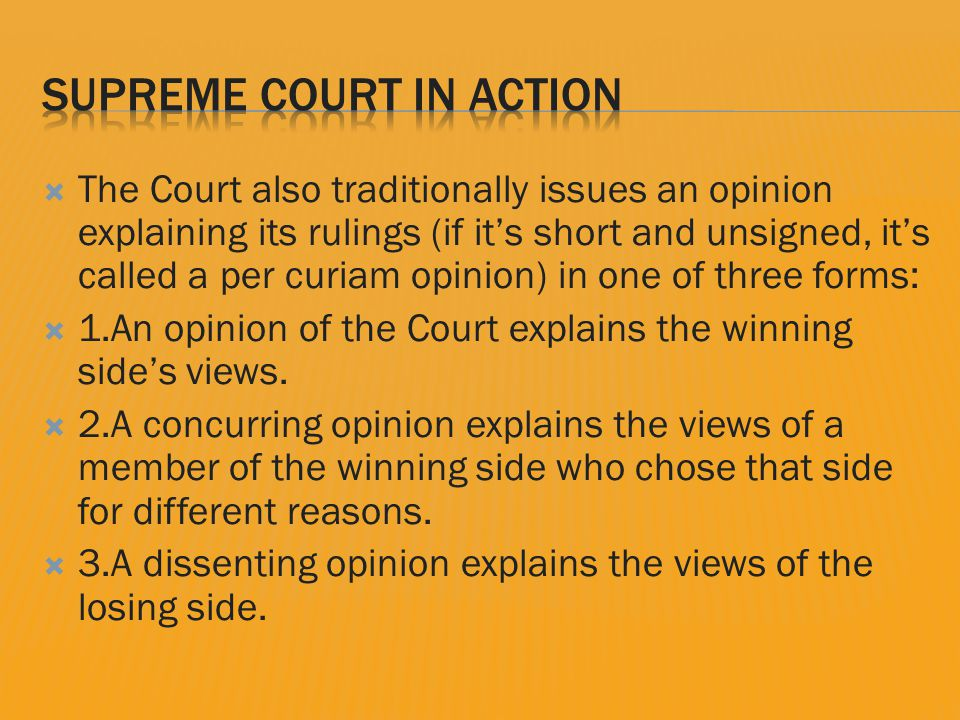  The Court also traditionally issues an opinion explaining its rulings (if it's short and unsigned, it's called a per curiam opinion) in one of three forms:  1.An opinion of the Court explains the winning side's views.