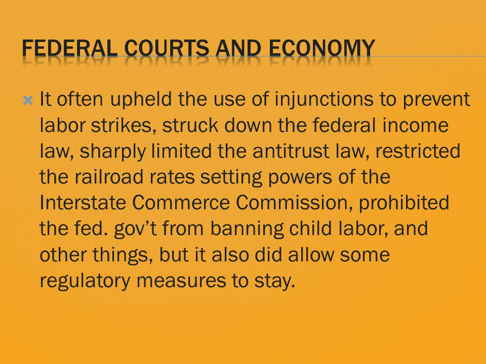  It often upheld the use of injunctions to prevent labor strikes, struck down the federal income law, sharply limited the antitrust law, restricted the railroad rates setting powers of the Interstate Commerce Commission, prohibited the fed.