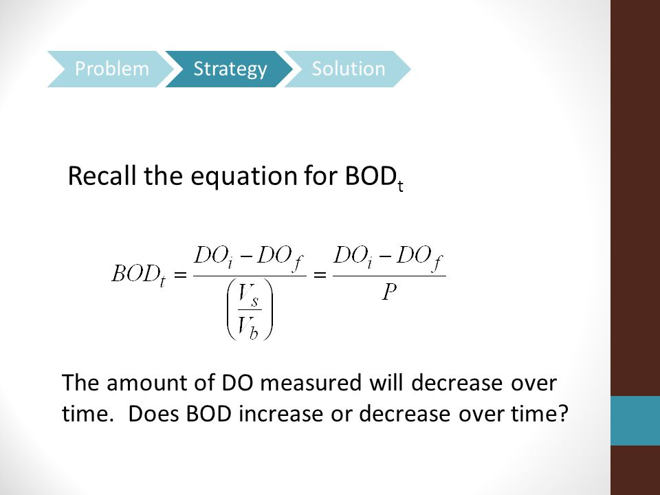 Recall the equation for BOD t The amount of DO measured will decrease over time.