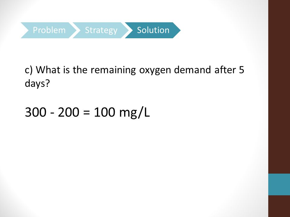 c) What is the remaining oxygen demand after 5 days 300 - 200 = 100 mg/L