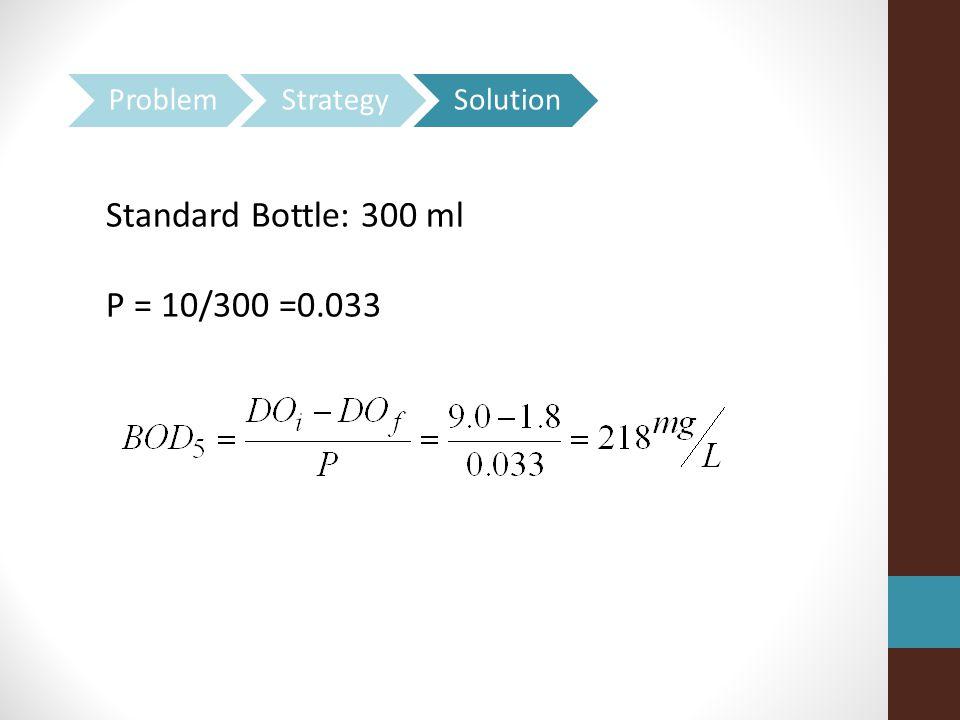 Standard Bottle: 300 ml P = 10/300 =0.033