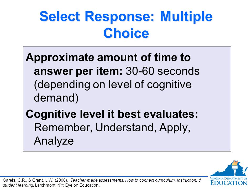 Select Response: Multiple Choice Approximate amount of time to answer per item: 30-60 seconds (depending on level of cognitive demand) Cognitive level it best evaluates: Remember, Understand, Apply, Analyze Approximate amount of time to answer per item: 30-60 seconds (depending on level of cognitive demand) Cognitive level it best evaluates: Remember, Understand, Apply, Analyze Gareis, C.R., & Grant, L.W.