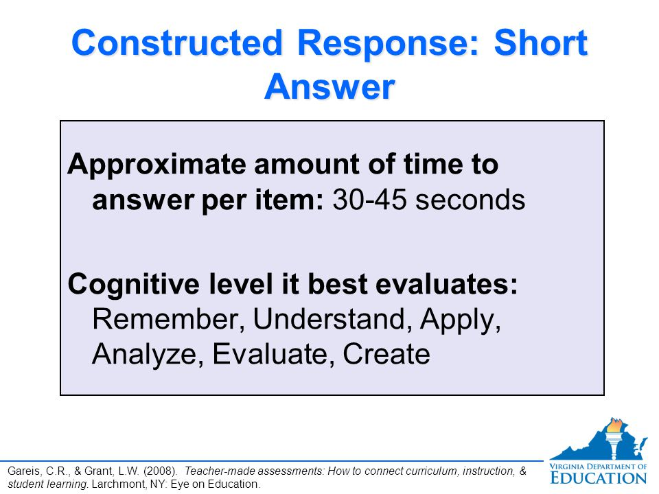 Constructed Response: Short Answer Approximate amount of time to answer per item: 30-45 seconds Cognitive level it best evaluates: Remember, Understand, Apply, Analyze, Evaluate, Create Approximate amount of time to answer per item: 30-45 seconds Cognitive level it best evaluates: Remember, Understand, Apply, Analyze, Evaluate, Create Gareis, C.R., & Grant, L.W.