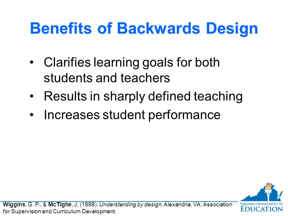 Benefits of Backwards Design Clarifies learning goals for both students and teachers Results in sharply defined teaching Increases student performance Clarifies learning goals for both students and teachers Results in sharply defined teaching Increases student performance Wiggins, G.