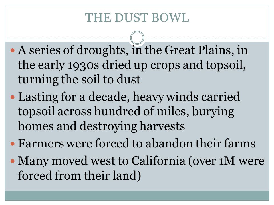 THE DUST BOWL A series of droughts, in the Great Plains, in the early 1930s dried up crops and topsoil, turning the soil to dust Lasting for a decade,