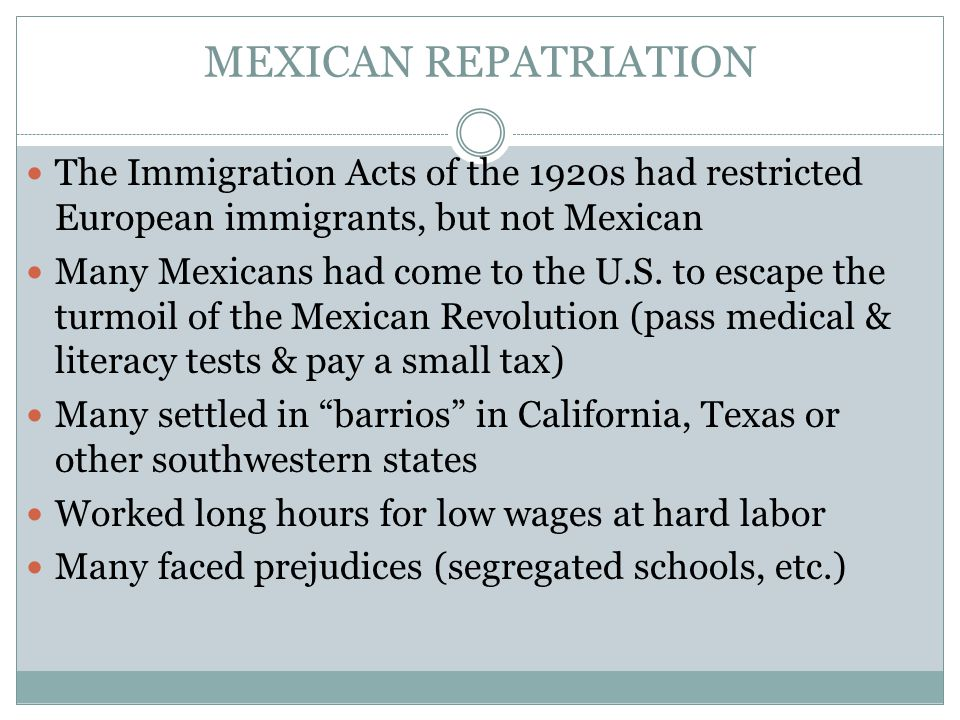 MEXICAN REPATRIATION The Immigration Acts of the 1920s had restricted European immigrants, but not Mexican Many Mexicans had come to the U.S. to escap