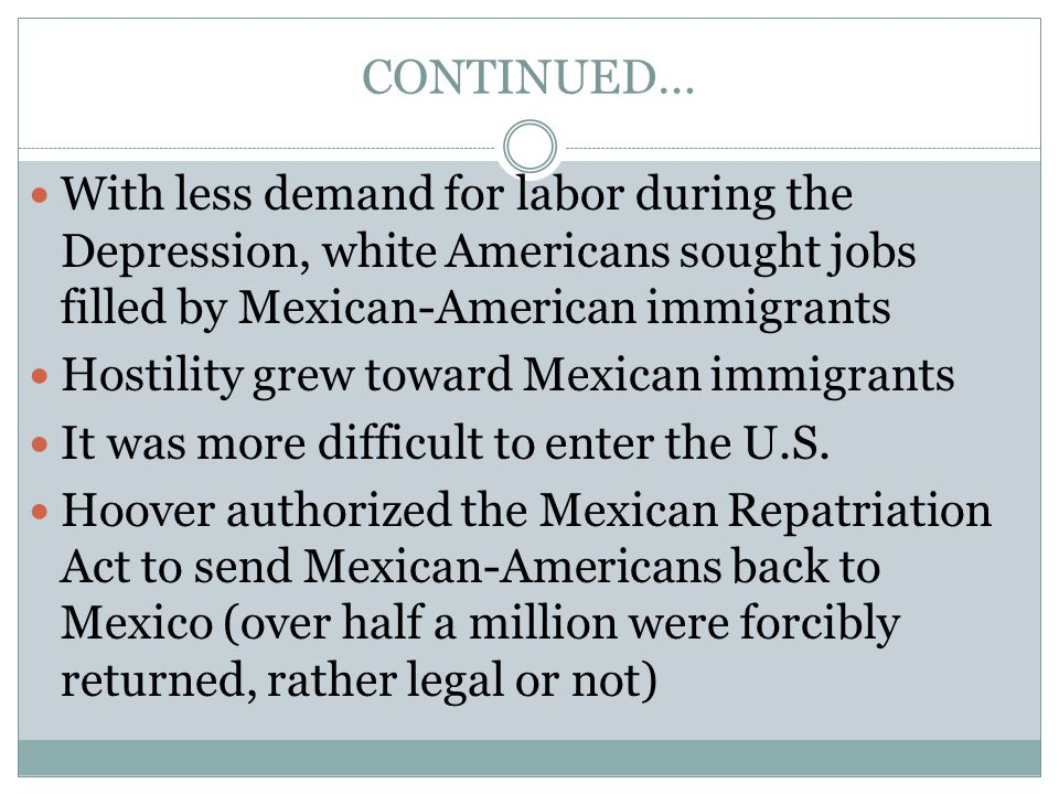 CONTINUED… With less demand for labor during the Depression, white Americans sought jobs filled by Mexican-American immigrants Hostility grew toward M