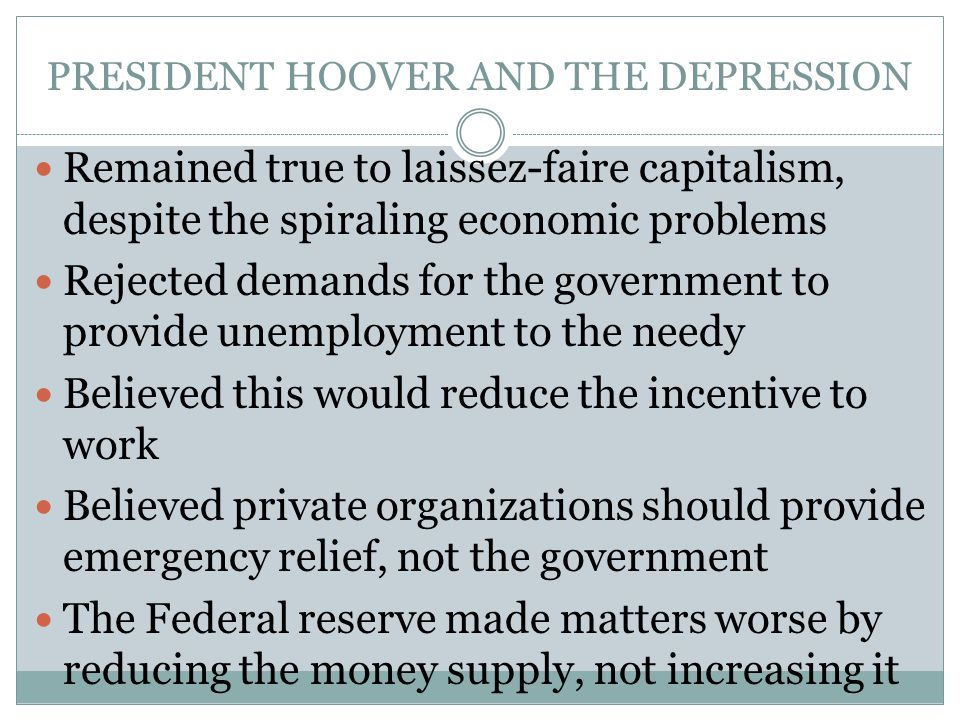 PRESIDENT HOOVER AND THE DEPRESSION Remained true to laissez-faire capitalism, despite the spiraling economic problems Rejected demands for the govern