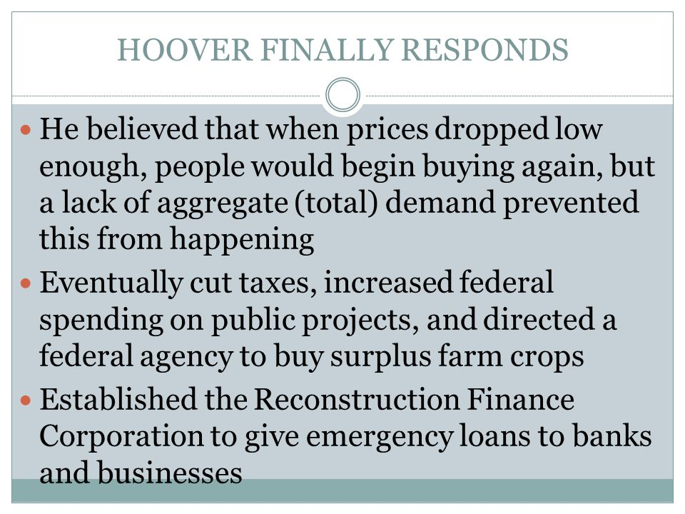 HOOVER FINALLY RESPONDS He believed that when prices dropped low enough, people would begin buying again, but a lack of aggregate (total) demand prevented this from happening Eventually cut taxes, increased federal spending on public projects, and directed a federal agency to buy surplus farm crops Established the Reconstruction Finance Corporation to give emergency loans to banks and businesses