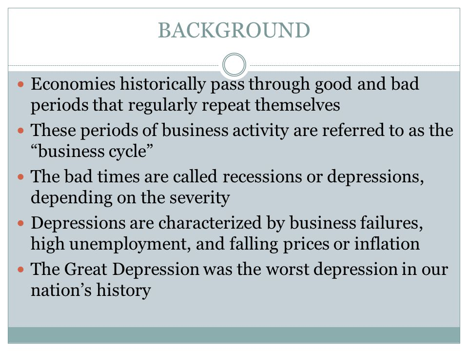 BACKGROUND Economies historically pass through good and bad periods that regularly repeat themselves These periods of business activity are referred to as the business cycle The bad times are called recessions or depressions, depending on the severity Depressions are characterized by business failures, high unemployment, and falling prices or inflation The Great Depression was the worst depression in our nation's history