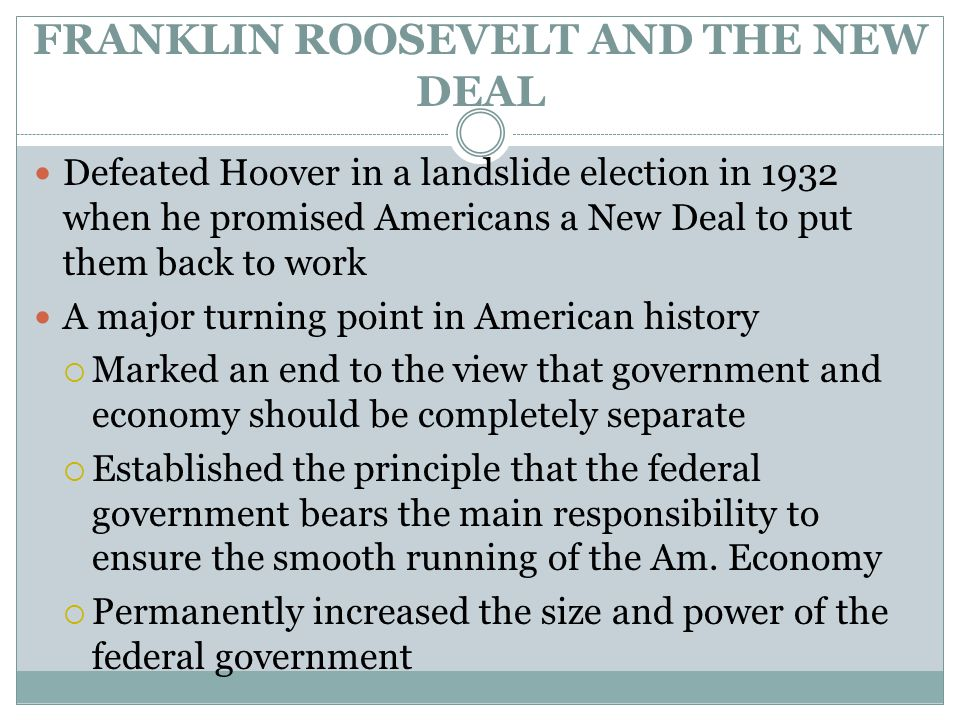 FRANKLIN ROOSEVELT AND THE NEW DEAL Defeated Hoover in a landslide election in 1932 when he promised Americans a New Deal to put them back to work A m