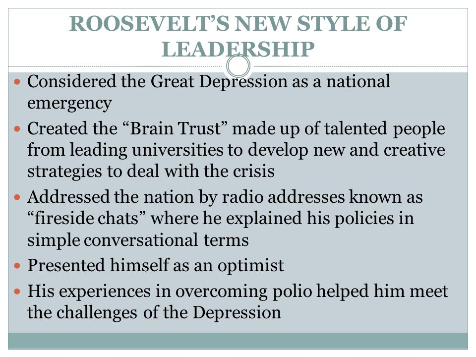 ROOSEVELT'S NEW STYLE OF LEADERSHIP Considered the Great Depression as a national emergency Created the Brain Trust made up of talented people from leading universities to develop new and creative strategies to deal with the crisis Addressed the nation by radio addresses known as fireside chats where he explained his policies in simple conversational terms Presented himself as an optimist His experiences in overcoming polio helped him meet the challenges of the Depression