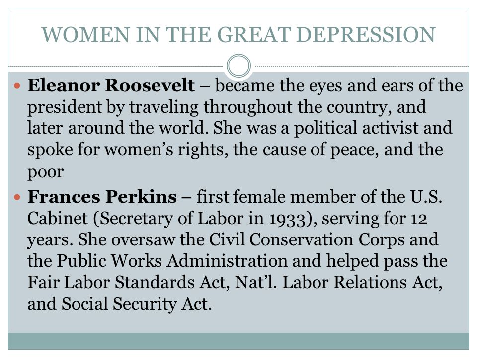WOMEN IN THE GREAT DEPRESSION Eleanor Roosevelt – became the eyes and ears of the president by traveling throughout the country, and later around the