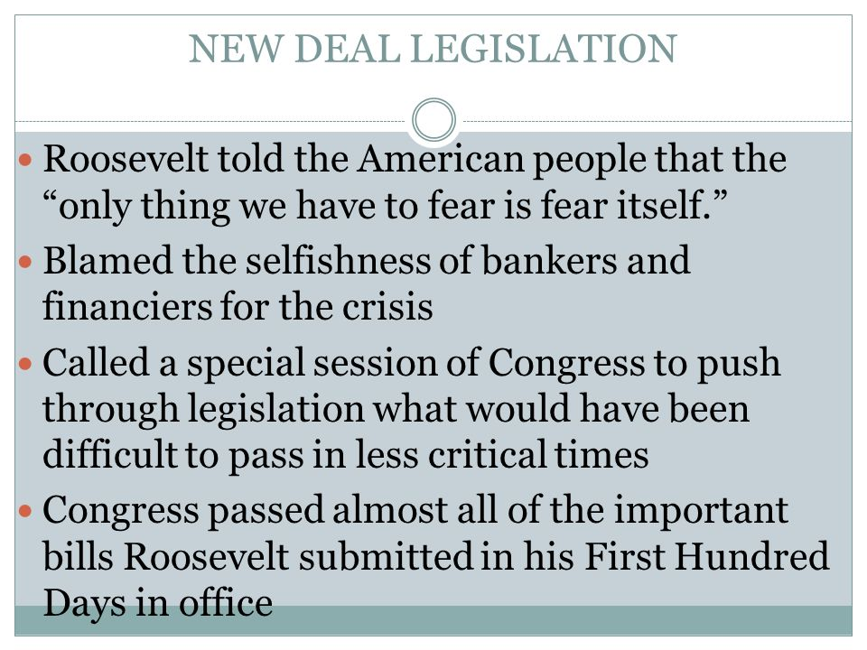 NEW DEAL LEGISLATION Roosevelt told the American people that the only thing we have to fear is fear itself. Blamed the selfishness of bankers and financiers for the crisis Called a special session of Congress to push through legislation what would have been difficult to pass in less critical times Congress passed almost all of the important bills Roosevelt submitted in his First Hundred Days in office