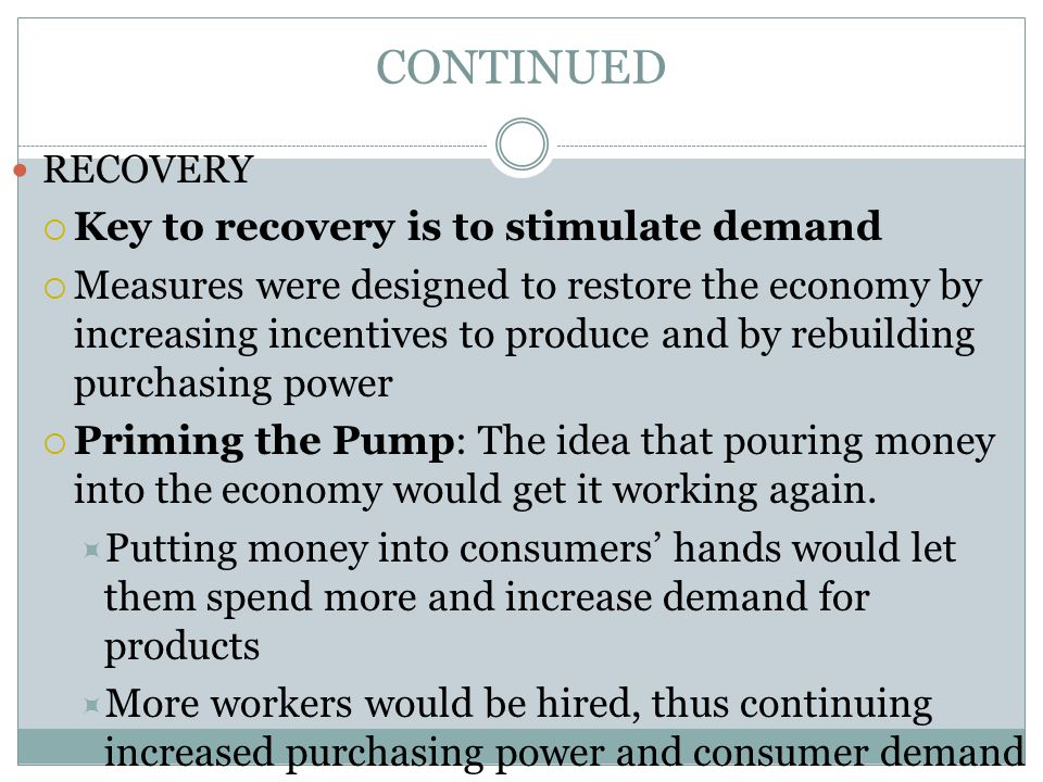 CONTINUED RECOVERY  Key to recovery is to stimulate demand  Measures were designed to restore the economy by increasing incentives to produce and by